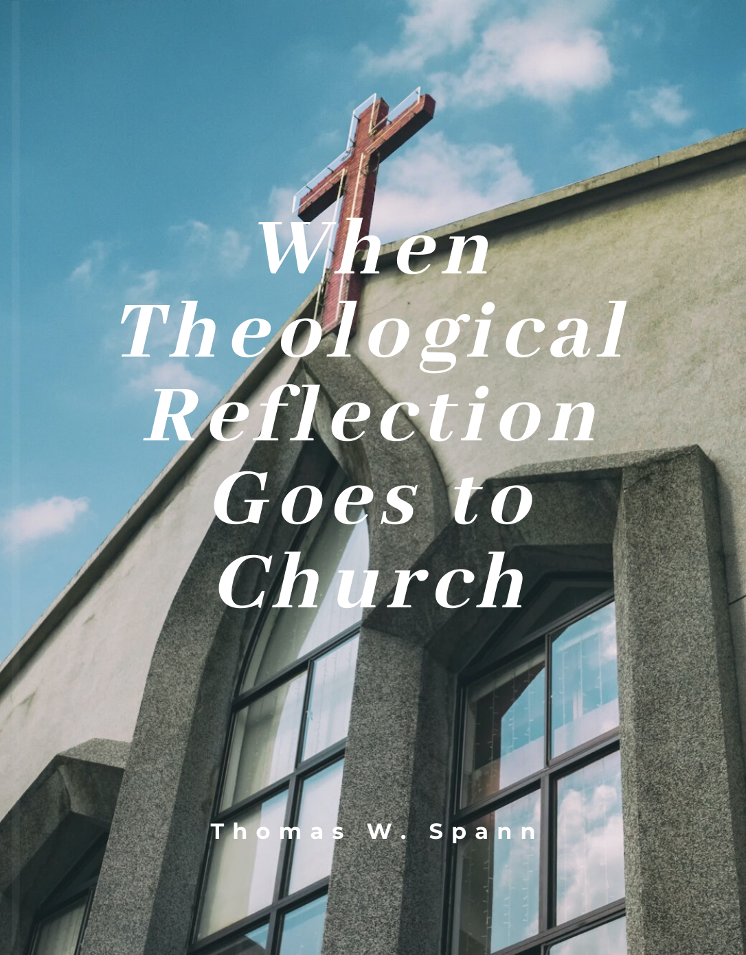 When Theological Reflection Goes to Church by Thomas Spann - Digital